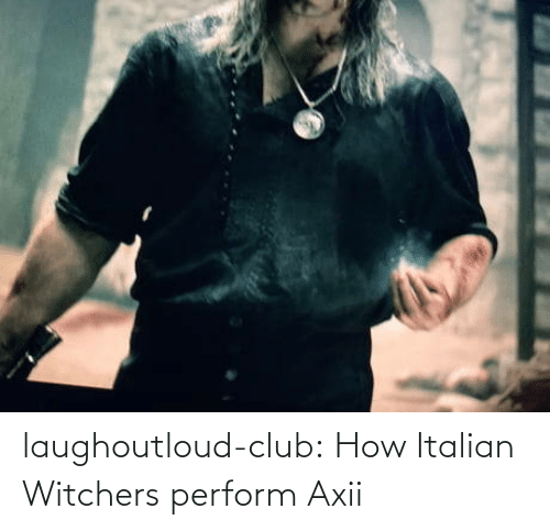 Club, Tumblr, and Blog: laughoutloud-club:  How Italian Witchers perform Axii