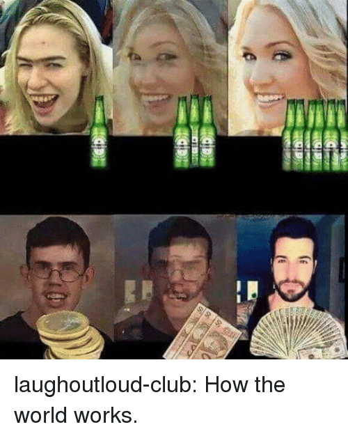Club, Tumblr, and Blog: laughoutloud-club:  How the world works.