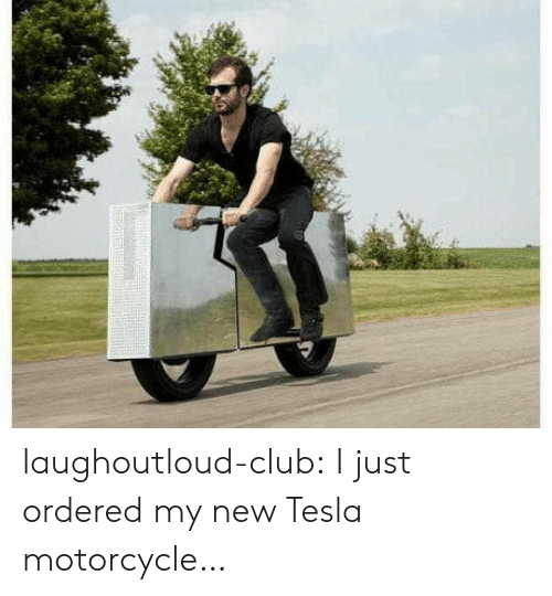My New: laughoutloud-club:  I just ordered my new Tesla motorcycle…