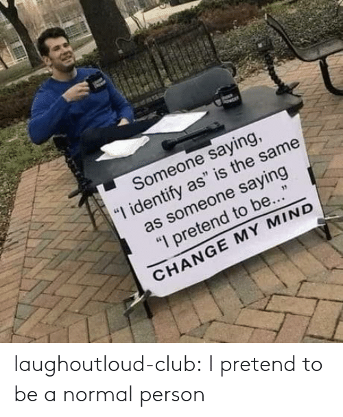 normal: laughoutloud-club:  I pretend to be a normal person