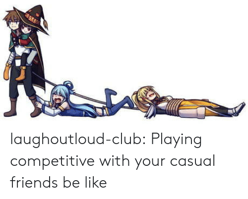 Be Like, Club, and Friends: laughoutloud-club:  Playing competitive with your casual friends be like