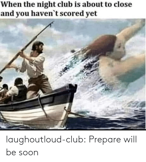 Will Be: laughoutloud-club:  Prepare will be soon