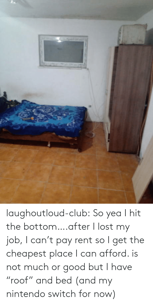 "But I: laughoutloud-club:  So yea I hit the bottom….after I lost my job, I can't pay rent so I get the cheapest place I can afford. is not much or good but I have ""roof"" and bed (and my nintendo switch for now)"