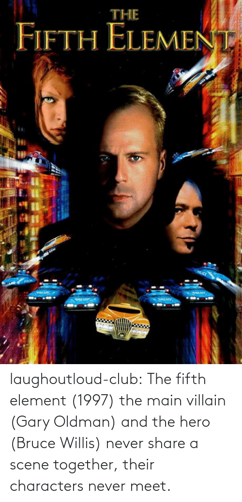 hero: laughoutloud-club:  The fifth element (1997) the main villain (Gary Oldman) and the hero (Bruce Willis) never share a scene together, their characters never meet.