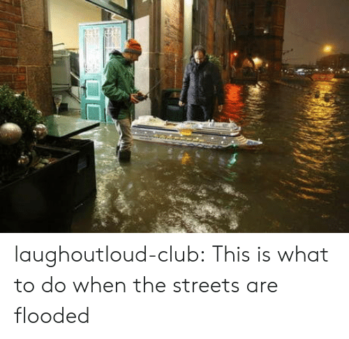 Club, Streets, and Tumblr: laughoutloud-club:  This is what to do when the streets are flooded