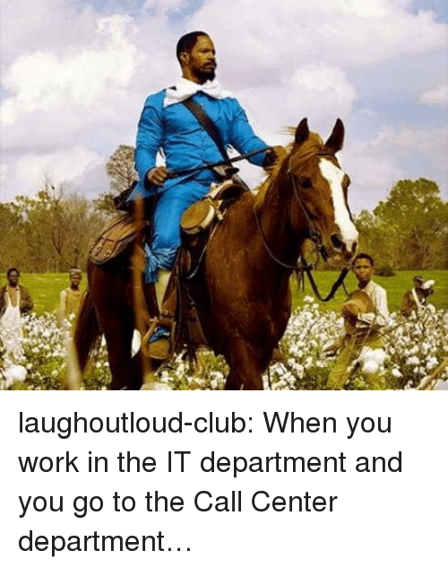 Club, Tumblr, and Work: laughoutloud-club:  When you work in the IT department and you go to the Call Center department…