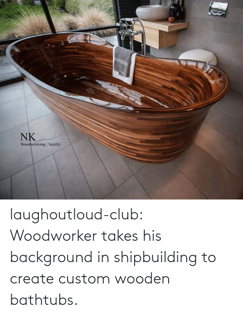 background: laughoutloud-club:  Woodworker takes his background in shipbuilding to create custom wooden bathtubs.