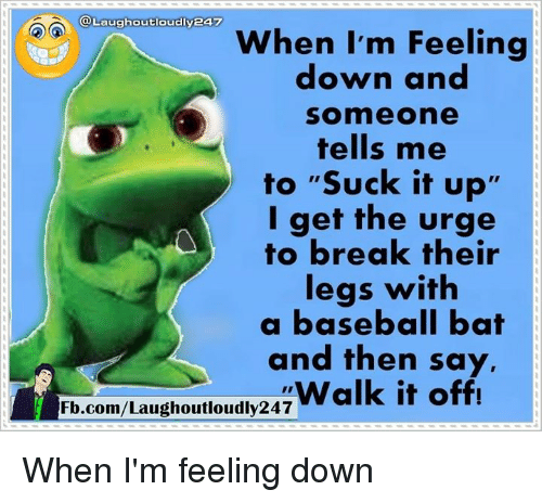 """Walk It Off: @Laughoutloudlyea  When I'm Feeling  down and  Somme one  tells me  to """"Suck it up'  I get the urge  to break their  legs with  a baseball bat  and then say,  Walk it off!  Fb.com/Laughoutloudly247 When I'm feeling down"""
