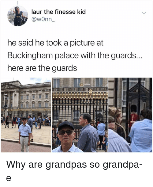 Buckingham: laur the finesse kid  @wonn  he said he took a picture at  Buckingham palace with the guards.  nere are the guards Why are grandpas so grandpa-e