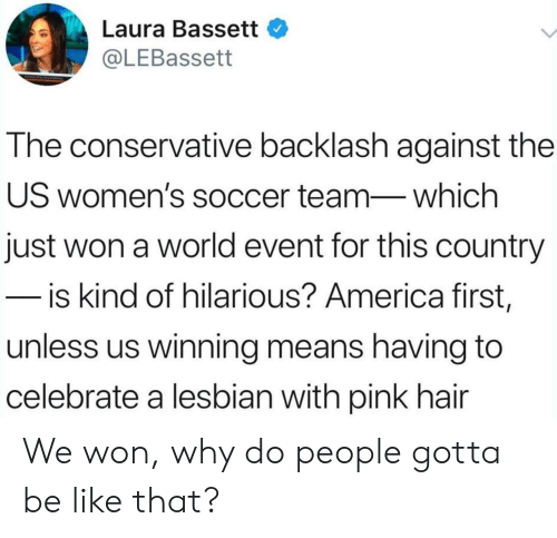 Conservative: Laura Bassett  @LEBassett  The conservative backlash against the  US women's soccer team-which  just won a world event for this country  - is kind of hilarious? America first,  unless us winning means having to  celebrate a lesbian with pink hair We won, why do people gotta be like that?