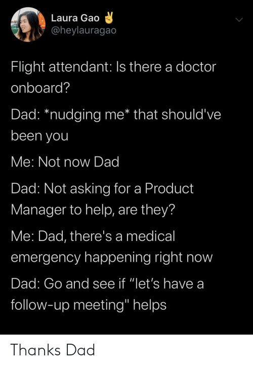 "product manager: Laura Gao  @heylauragao  Flight attendant: Is there a doctor  onboard?  that should've  Dad: *nudging me*  been you  Me: Not now Dad  Dad: Not asking for a Product  Manager to help, are they?  Me: Dad, there's a medical  emergency happening right now  Dad: Go and see if ""let's have a  follow-up meeting"" helps Thanks Dad"