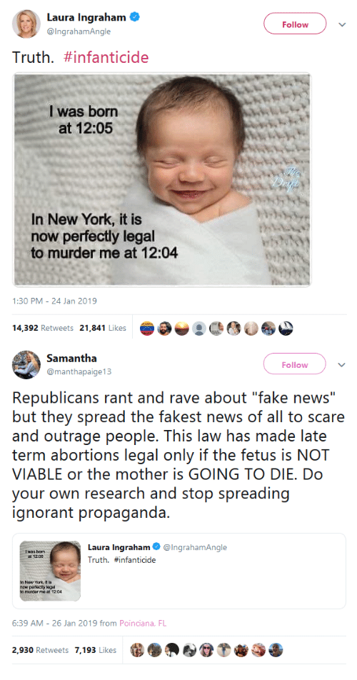 "ignorant: Laura Ingraham  @lngrahamAngle  Follow  iruth. #infanticide  I was born  at 12:05  In New York, it is  now perfectly legal  to murder me at 12:04  1:30 PM-24 Jan 2019  14,392 Retweets 21,841 Likes   Follow  @manthapaige 13  Republicans rant and rave about ""fake news""  but they spread ihe fakees oi al to scare  and outraepeope. This laaw has rnade lac  im abortions leecjal only ithe feus is NOI  VIABLE or the mother is GOING TO DIE. Do  voir ()wn『esearch and siop spreading  ignorant propaganda.  Laura Ingraham@lngrahamAngle  Truth. #infanticide  I was bonn  t 12:00  6:39 AM- 26 Jan 2019 from Poinciana, FL  2,930 Retweets 7,193 Likes"