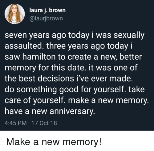 Saw, Best, and Date: laura j. brown  @laurjbrown  seven years ago today i was sexually  assaulted. three years ago today i  saw hamilton to create a new, better  memory for this date. it was one of  the best decisions i've ever made.  do something good for yourself. take  care of yourself. make a new memory  nave a new anniversary  4:45 PM 17 Oct 18 Make a new memory!