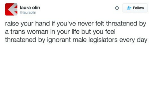 ignorant: laura olin  + Follow  @lauraolin  raise your hand if you've never felt threatened by  a trans woman in your life but you feel  threatened by ignorant male legislators every day