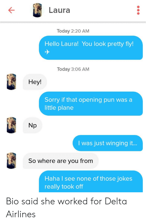 delta airlines: Laura  Today 2:20 AM  Hello Laura! You look pretty fly!  Today 3:06 AM  Hey!  Sorry if that opening pun was a  little plane  Np  I was just winging it...  So where are you from  Haha I see none of those jokes  really took off Bio said she worked for Delta Airlines