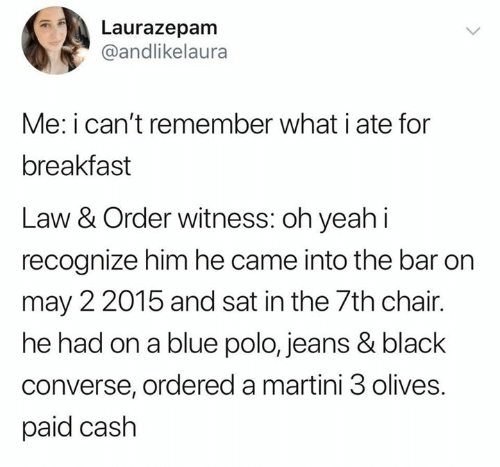 Black, Blue, and Breakfast: Laurazepam  @andlikelaura  Me: i can't remember what i ate for  breakfast  Law & Order witness: oh yeahi  recognize him he came into the bar on  may 2 2015 and sat in the 7th chair.  he had on a blue polo, jeans & black  converse, ordered a martini 3 olives.  paid cash