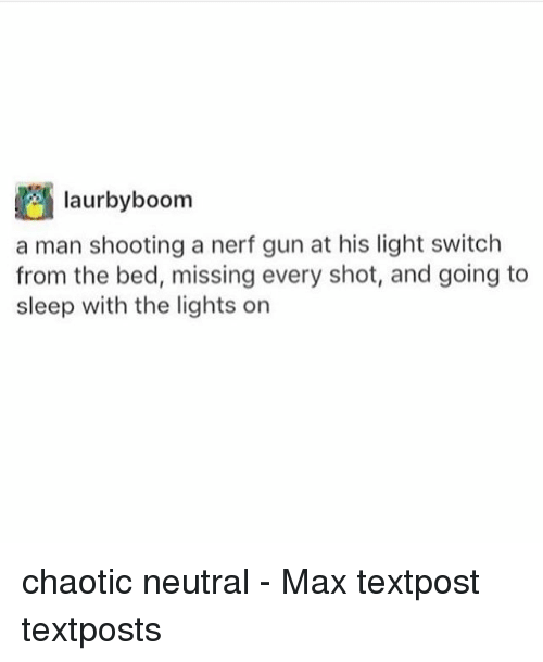 light switch: laurbyboom  a man shooting a nerf gun at his light switch  from the bed, missing every shot, and going to  sleep with the lights on chaotic neutral - Max textpost textposts