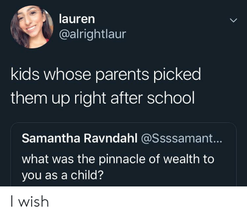Pinnacle: lauren  @alrightlaur  kids whose parents picked  them up right after school  Samantha Ravndahl @Ssssamant...  what was the pinnacle of wealth to  you as a child? I wish