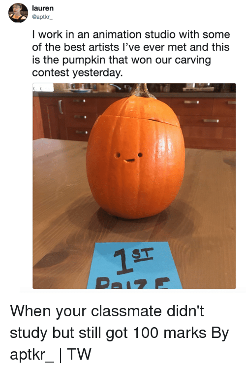 Anaconda, Dank, and Work: lauren  @aptkr  l work in an animation studio with some  of the best artists l've ever met and this  is the pumpkin that won our carving  contest yesterday.  1T When your classmate didn't study but still got 100 marks  By aptkr_   TW