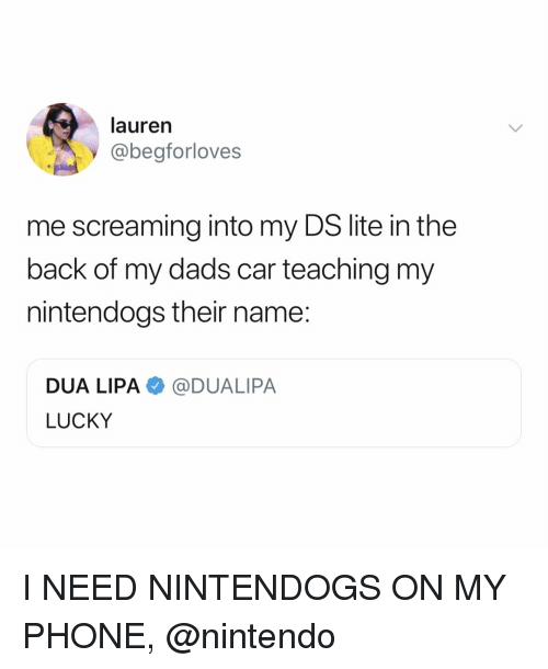 Nintendo, Phone, and Relatable: lauren  @begforloves  me screaming into my DS lite in the  back of my dads car teaching my  nintendogs their name:  DUA LIPA@DUALIPA  LUCKY I NEED NINTENDOGS ON MY PHONE, @nintendo
