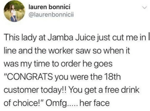 """Juice, Saw, and Free: lauren bonnici  @laurenbonnici  This lady at Jamba Juice just cut me in  line and the worker saw so when it  was my time to order he goes  """"CONGRATS you were the 18th  customer today!! You get a free drink  of choice!"""" Omfg... her face"""