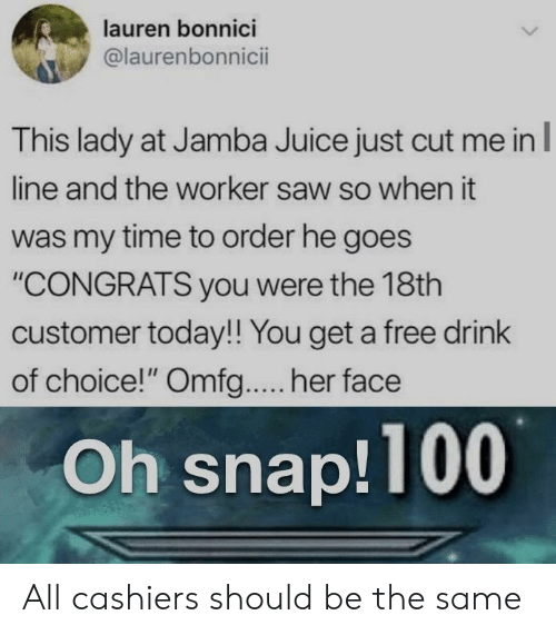 """Juice, Saw, and Free: lauren bonnici  @laurenbonnicii  This lady at Jamba Juice just cut me inl  line and the worker saw so when it  was my time to order he goes  """"CONGRATS you were the 18th  customer today!! You get a free drink  of choice!"""" Omfg.... her face  Oh snap!100 All cashiers should be the same"""