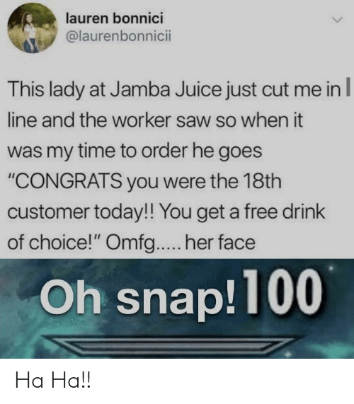 """Juice, Saw, and Free: lauren bonnici  @laurenbonnicii  This lady at Jamba Juice just cut me inl  line and the worker saw so when it  was my time to order he goes  """"CONGRATS you were the 18th  customer today!! You get a free drink  of choice!"""" Omfg.... her face  Oh snap!100 Ha Ha!!"""
