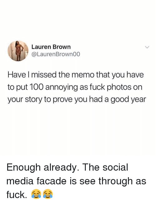 A Good Year: Lauren Brown  @LaurenBrown00  Have l missed the memo that you have  to put 100 annoying as fuck photos on  your story to prove you had a good year Enough already. The social media facade is see through as fuck. 😂😂