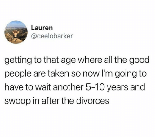 Taken, Good, and All The: Lauren  @ceelobarker  getting to that age where all the good  people are taken so now I'm going to  have to wait another 5-10 years and  sWoop in after the divorces