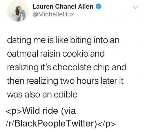 Blackpeopletwitter, Dating, and Chanel: Lauren Chanel Allen  @MichelleHux  dating me is like biting into an  oatmeal raisin cookie and  realizing it's chocolate chip and  then realizing two hours later it  was also an edible <p>Wild ride (via /r/BlackPeopleTwitter)</p>