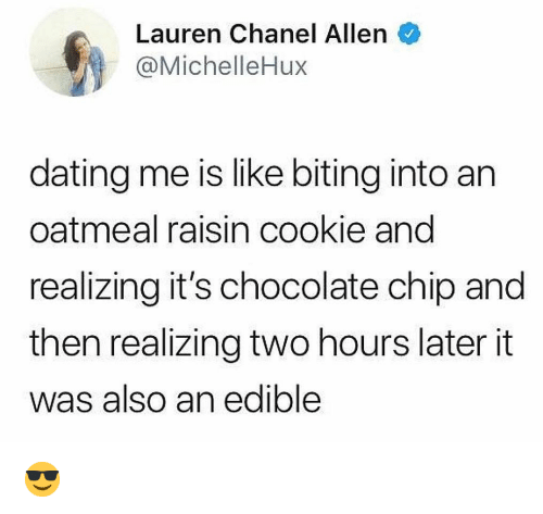 Dating, Memes, and Chanel: Lauren Chanel Allen  @MichelleHux  dating me is like biting into an  oatmeal raisin cookie and  realizing it's chocolate chip and  then realizing two hours later it  was also an edible 😎