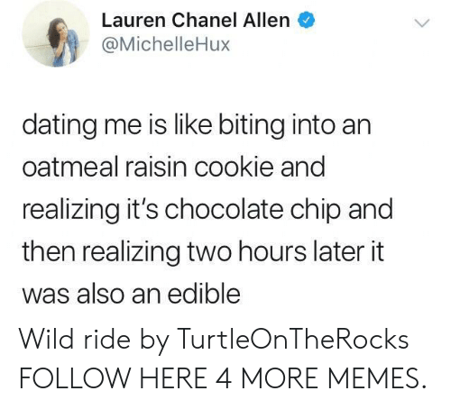 Dank, Dating, and Memes: Lauren Chanel Allen  @MichelleHux  dating me is like biting into an  oatmeal raisin cookie and  realizing it's chocolate chip and  then realizing two hours later it  was also an edible Wild ride by TurtleOnTheRocks FOLLOW HERE 4 MORE MEMES.