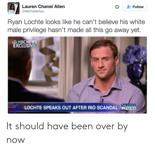 News, Chanel, and Nbcnews: Lauren Chanel Allen  @MichelleHux  Follow  Ryan Lochte looks like he can't believe his white  male privilege hasn't made all this go away yet.  AL NBCNEWS  EXCLUSIVE  LOCHTE SPEAKS OUT AFTER RIO SCANDAL NEWS  NEWS It should have been over by now
