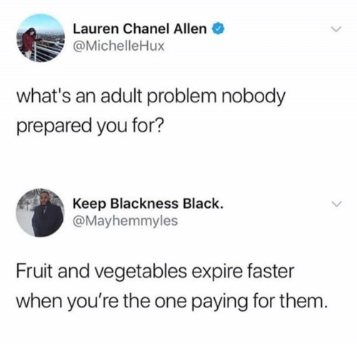 Blackness: Lauren Chanel Allen  @MichelleHux  what's an adult problem nobody  prepared you for?  Keep Blackness Black.  @Mayhemmyles  Fruit and vegetables expire faster  when you're the one paying for them