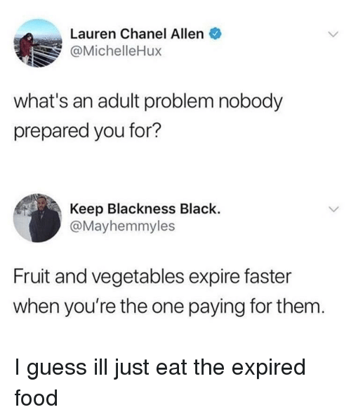 Chanel: Lauren Chanel Allen  @MichelleHux  what's an adult problem nobody  prepared you for?  Keep Blackness Black.  @Mayhemmyles  Fruit and vegetables expire faster  when you're the one paying for them I guess ill just eat the expired food