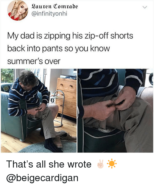 Dad, Ironic, and Back: ^ Lauren Comrade  ainfinityonhi  My dad is zipping his zip-off shorts  back into pants so you know  summer's over That's all she wrote ✌🏻☀️ @beigecardigan