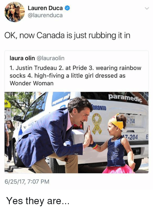 Paramedic: Lauren Duca  '  Lauren Duca +  @laurenduca  OK, now Canada is just rubbing it in  laura olin @lauraolin  1. Justin Trudeau 2. at Pride 3. wearing rainbow  socks 4. high-fiving a little girl dressed as  Wonder Woman  paramedic  ORONTO  」-264  7-204 E  6/25/17, 7:07 PM Yes they are...
