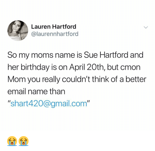 "Birthday, Moms, and Email: Lauren Hartford  @laurennhartford  So my moms name is Sue Hartford and  her birthday is on April 20th, but cmon  Mom you really couldn't think of a better  email name than  ""shart420@gmail.com"" 😭😭"