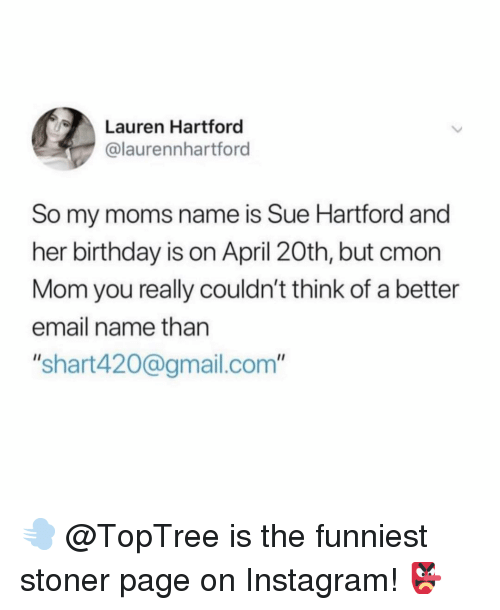 "Birthday, Instagram, and Memes: Lauren Hartford  @laurennhartford  So my moms name is Sue Hartford and  her birthday is on April 20th, but cmon  Mom you really couldn't think of a better  email name than  ""shart420@gmail.com"" 💨 @TopTree is the funniest stoner page on Instagram! 👺"