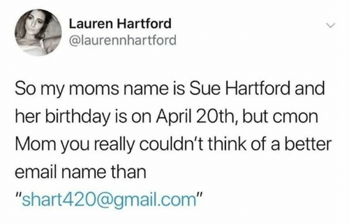 "Birthday, Dank, and Moms: Lauren Hartford  @laurennhartford  So my moms name is Sue Hartford and  her birthday is on April 20th, but cmon  Mom you really couldn't think of a better  email name than  ""shart420@gmail.com"""