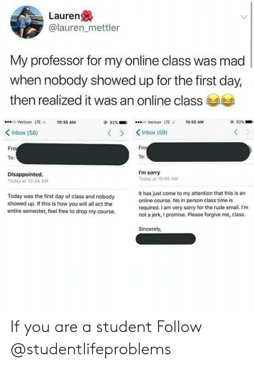 Disappointed, Rude, and Sorry: Lauren  @lauren_mettler  My professor for my online class was mad  when nobody showed up for the first day  then realized it was an online class  00 Verizon LTE10:35 AM  92%-.  oo Verizon  LTE  10:50 AM  92% .  KInbox (58)  >KInbox (59)  ro  Fro  To:  To  Disappointed.  Today at 10:34 AM  I'm sorry  Today at 10 49 AM  Today was the first day of class and nobody  showed up. If this is how you will all act the  entire semester, feel free to drop my course.  It has just come to my attention that this is an  online course. No in person class time is  required. I am very sorry for the rude email. I'm  not a jerk, I promise. Please forgive me, class.  Sincerely If you are a student Follow @studentlifeproblems