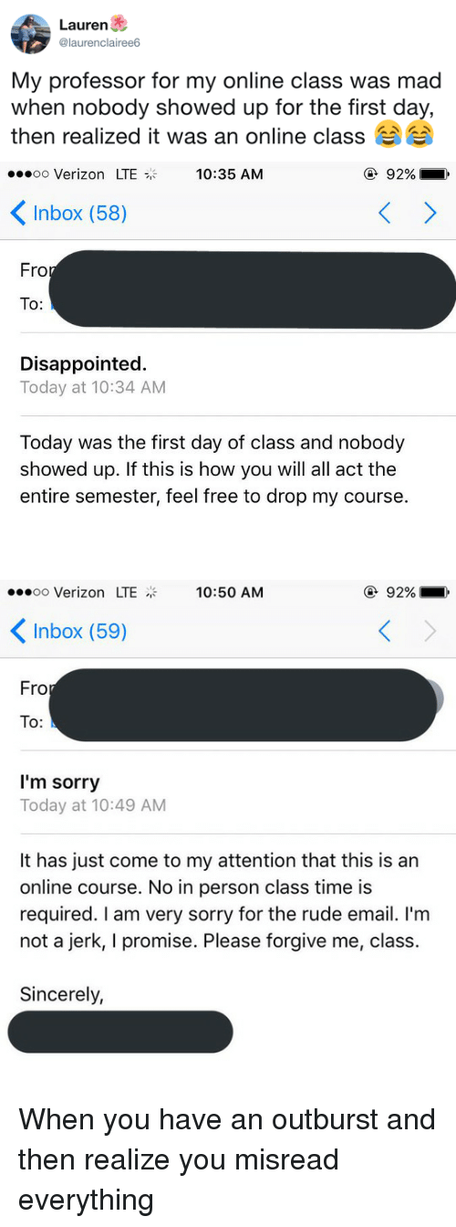 Disappointed, Rude, and Sorry: Lauren  @laurenclairee6  My professor for my online class was mad  when nobody showed up for the tirst day,  then realized it was an online class   oo Verizon LTE  10:35 AM  ④ 92%  Inbox (58)  Fro  To:  Disappointed.  Today at 10:34 AM  Today was the first day of class and nobody  showed up. If this is how you will all act the  entire semester, feel free to drop my course.   oo Verizon LTE  10:50 AM  ④ 92%  Inbox (59)  Fro  To:  I'm sorry  Today at 10:49 AM  It has just come to my attention that this is an  online course. No in person class time is  required. I am very sorry for the rude email. I'm  not a jerk, I promise. Please forgive me, class.  Sincerely, <p>When you have an outburst and then realize you misread everything</p>