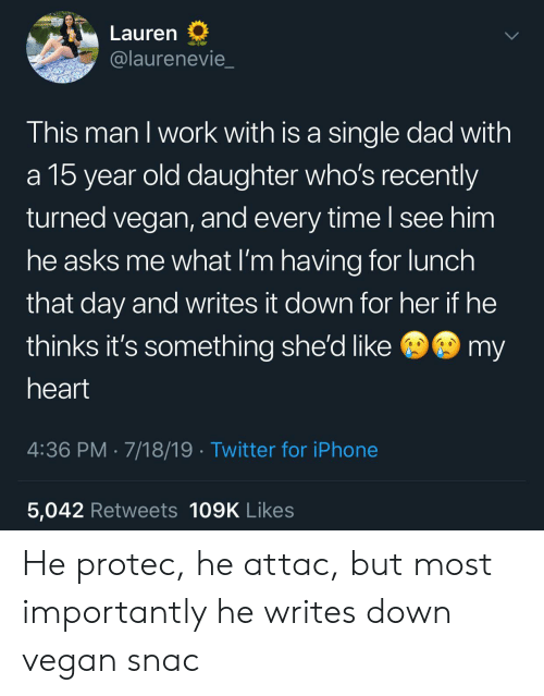 shed: Lauren  @laurenevie  This man I work with is a single dad with  a 15 year old daughter who's recently  turned vegan, and every time I see him  he asks me what I'm having for lunch  that day and writes it down for her if he  @my  thinks it's something she'd like  heart  4:36 PM 7/18/19 Twitter for iPhone  5,042 Retweets 109K Likes He protec, he attac, but most importantly he writes down vegan snac