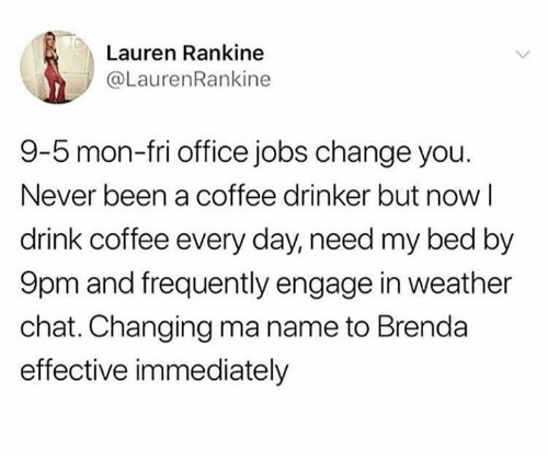 Chat, Coffee, and Jobs: Lauren Rankine  @LaurenRankine  9-5 mon-fri office jobs change you.  Never been a coffee drinker but nowl  drink coffee every day, need my bed by  9pm and frequently engage in weather  chat. Changing ma name to Brenda  effective immediately