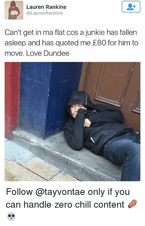 quoted: Lauren Rankine  @LaurenRankine  Can't get in ma flat cos a junkie has fallern  asleep and has quoted me £80 for him to  move. Love Dundee Follow @tayvontae only if you can handle zero chill content ⚰️💀
