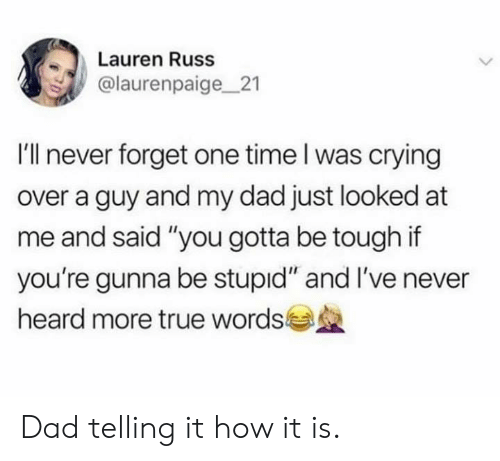 """Crying, Dad, and Dank: Lauren Russ  @laurenpaige21  I'll never forget one time l was crying  over a guy and my dad just looked at  me and said """"you gotta be tough if  you're gunna be stupid"""" and I've never  heard more true words Dad telling it how it is."""