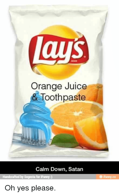 Calm Down Satan: laus  Orange Juice  & Toothpaste  Calm Down, Satan  Handcrafted by Segesta for iFunny  e ifunny.co Oh yes please.