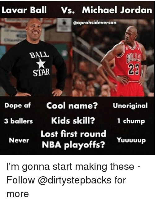 Af, Dope, and Memes: Lavar Ball Vs, Michael Jordan  Coprahsideverson  BALL  23  STAR  Dope af Cool name  Unoriginal  3 ballers  Kids skill?  1 chump  Lost first round  NBA playoffs?  Yuuuuup  Never I'm gonna start making these - Follow @dirtystepbacks for more