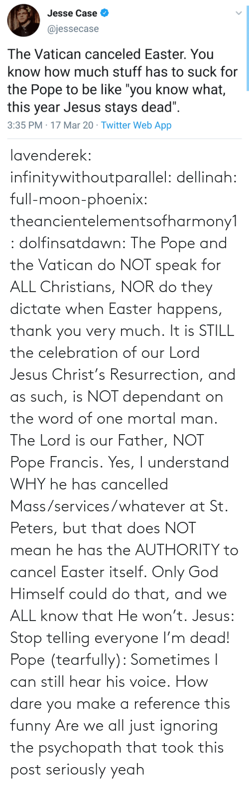 God: lavenderek: infinitywithoutparallel:  dellinah:  full-moon-phoenix:   theancientelementsofharmony1:  dolfinsatdawn:    The Pope and the Vatican do NOT speak for ALL Christians, NOR do they dictate when Easter happens, thank you very much. It is STILL the celebration of our Lord Jesus Christ's Resurrection, and as such, is NOT dependant on the word of one mortal man. The Lord is our Father, NOT Pope Francis. Yes, I understand WHY he has cancelled Mass/services/whatever at St. Peters, but that does NOT mean he has the AUTHORITY to cancel Easter itself. Only God Himself could do that, and we ALL know that He won't.    Jesus: Stop telling everyone I'm dead! Pope (tearfully): Sometimes I can still hear his voice.    How dare you make a reference this funny    Are we all just ignoring the psychopath that took this post seriously     yeah