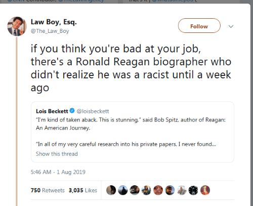 """reagan: Law Boy, Esq  Follow  @The_Law_Boy  if you think you're bad at your job,  there's a Ronald Reagan biographer who  didn't realize he was a racist until a week  ago  Lois Beckett  @loisbeckett  """"T'm kind of taken aback. This is stunning,"""" said Bob Spitz, author of Reagan:  An American Journey  """"In all of my very careful research into his private papers, I never found...  Show this thread  5:46 AM -1 Aug 2019  750 Retweets 3,035 Likes"""